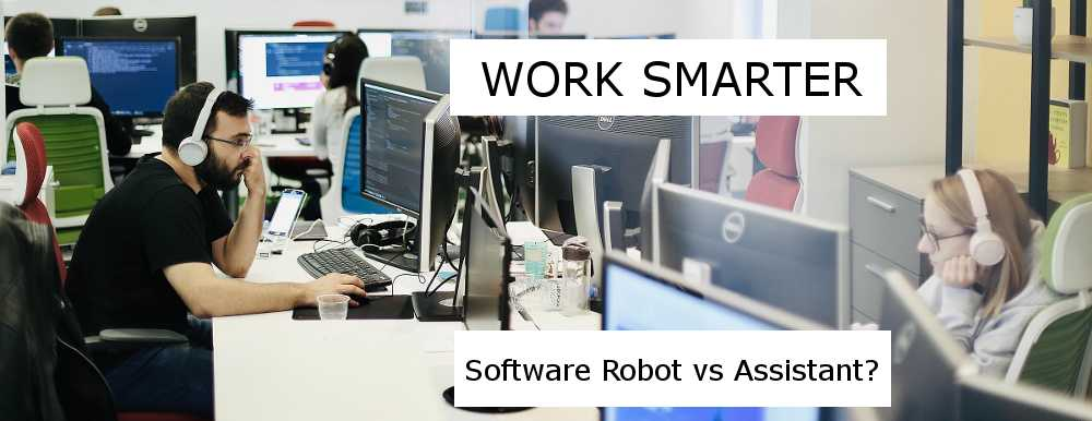 Work Smarter - Software Robot vs Assistant?